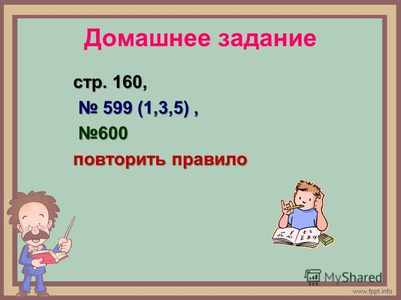 Домашнее задание стр. 160, 599 (1,3,5), 599 (1,3,5), 600 600 повторить правило