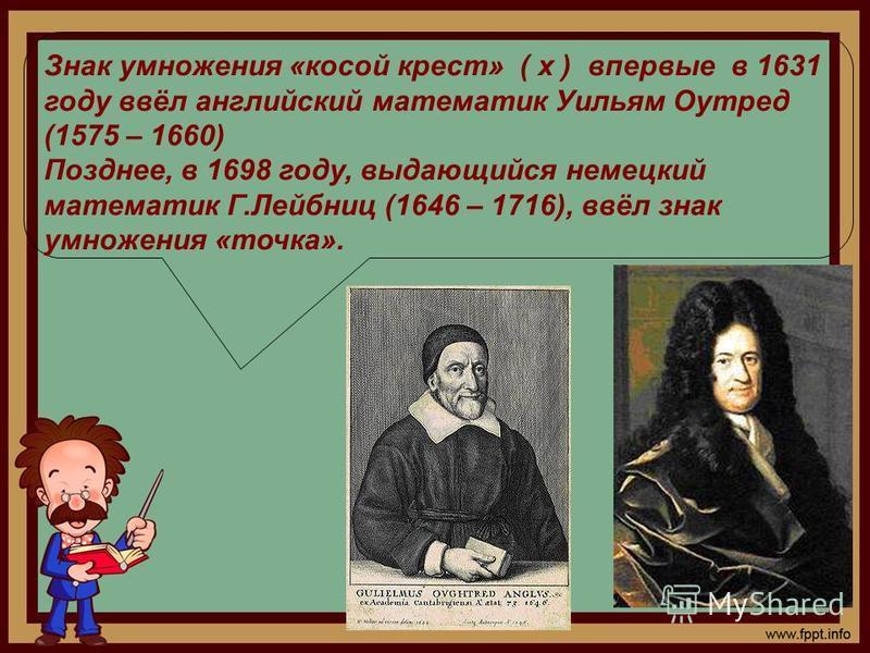 Знак умножения «косой крест» ( х ) впервые в 1631 году ввёл английский математик Уильям Оутред (1575 – 1660) Позднее, в 1698 году, выдающийся немецкий математик Г.Лейбниц (1646 – 1716), ввёл знак умножения «точка».