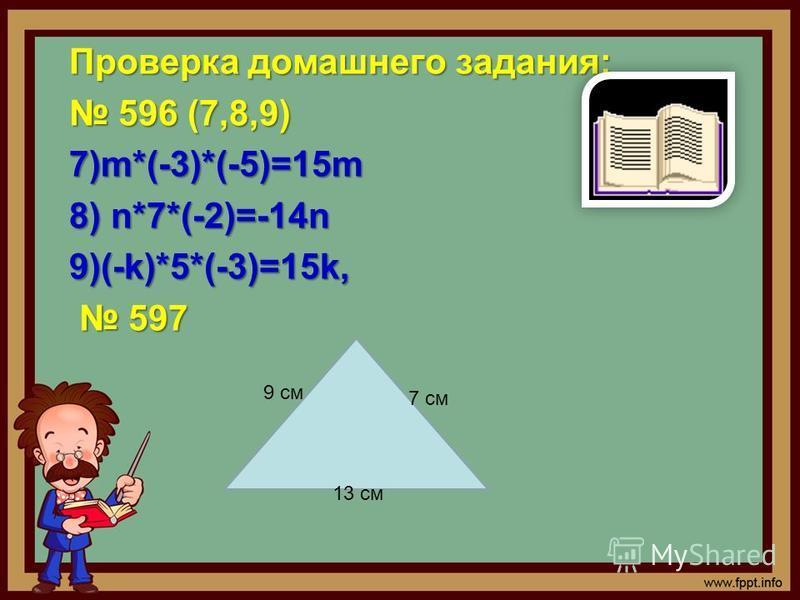 Проверка домашнего задания: 596 (7,8,9) 596 (7,8,9)7)m*(-3)*(-5)=15m 8) n*7*(-2)=-14n 9)(-k)*5*(-3)=15k, 597 597 9 см 7 см 13 см