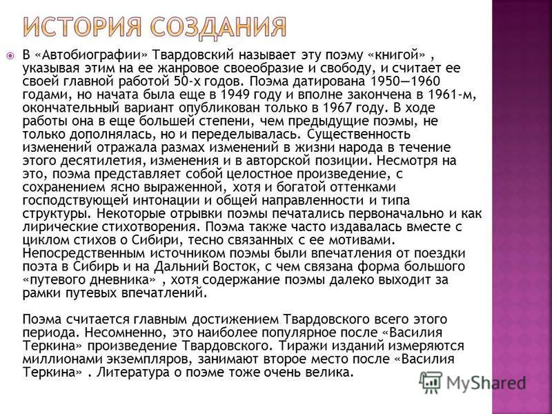 В «Автобиографии» Твардовский называет эту поэму «книгой», указывая этим на ее жанровое своеобразие и свободу, и считает ее своей главной работой 50-х годов. Поэма датирована 19501960 годами, но начата была еще в 1949 году и вполне закончена в 1961-м