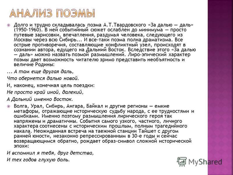 Долго и трудно складывалась поэма А.Т.Твардовского «За далью даль» (1950-1960). В ней событийный сюжет ослаблен до минимума просто путевые зарисовки, впечатления, раздумья человека, следующего из Москвы через всю Сибирь... И все-таки поэма полна дра
