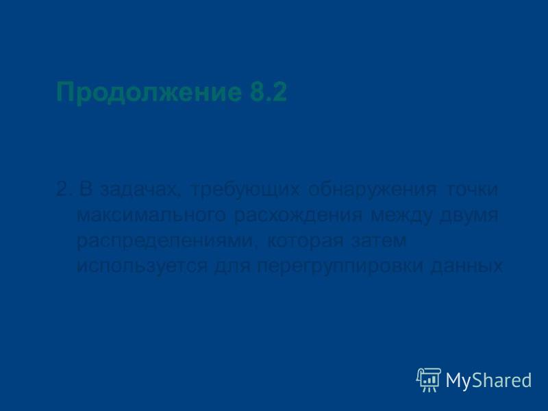 Продолжение 8.2 2. В задачах, требующих обнаружения точки максимального расхождения между двумя распределениями, которая затем используется для перегруппировки данных