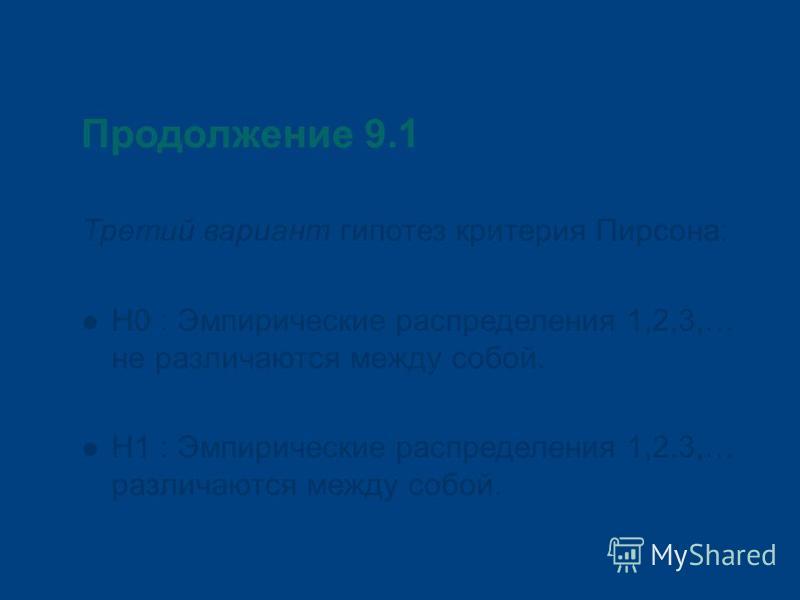 Продолжение 9.1 Третий вариант гипотез критерия Пирсона: Н0 : Эмпирические распределения 1,2,3,… не различаются между собой. Н1 : Эмпирические распределения 1,2.3,… различаются между собой.