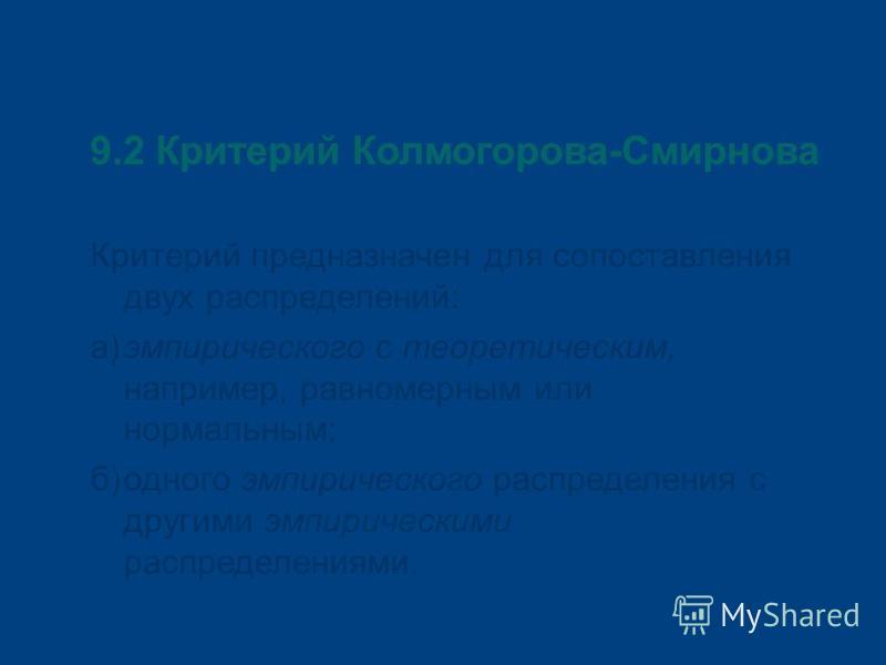 9.2 Критерий Колмогорова-Смирнова Критерий предназначен для сопоставления двух распределений: а)эмпирического с теоретическим, например, равномерным или нормальным; б)одного эмпирического распределения с другими эмпирическими распределениями.