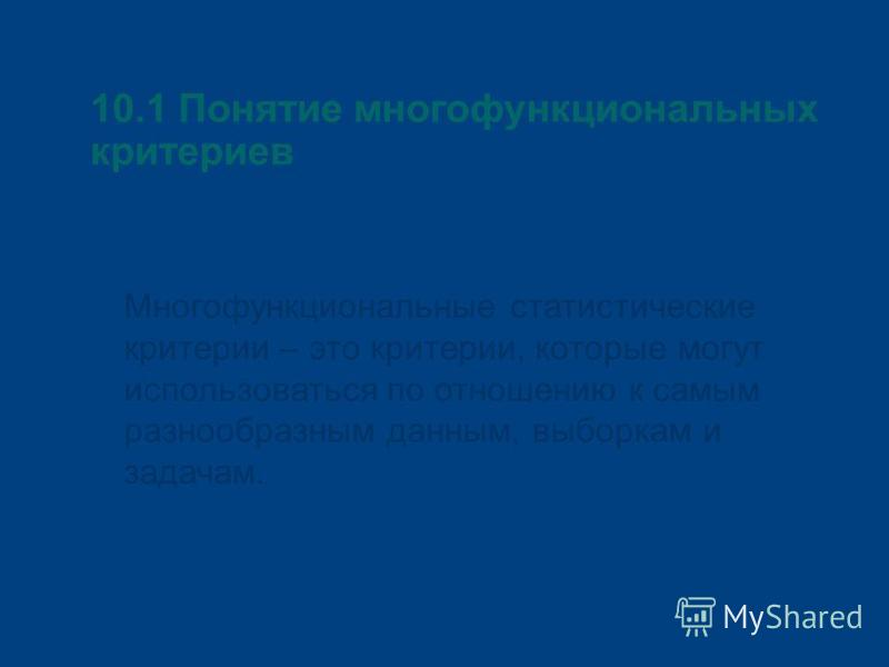 10.1 Понятие многофункциональных критериев Многофункциональные статистические критерии – это критерии, которые могут использоваться по отношению к самым разнообразным данным, выборкам и задачам.