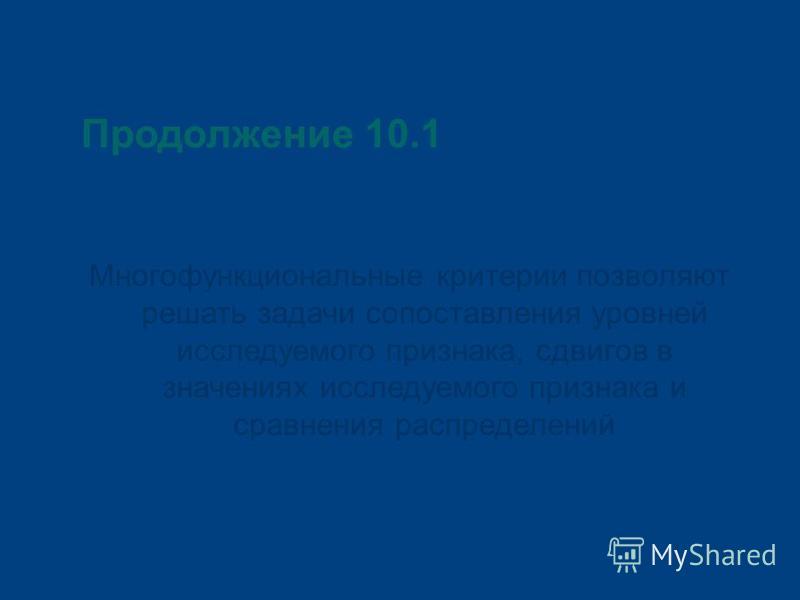 Продолжение 10.1 Многофункциональные критерии позволяют решать задачи сопоставления уровней исследуемого признака, сдвигов в значениях исследуемого признака и сравнения распределений