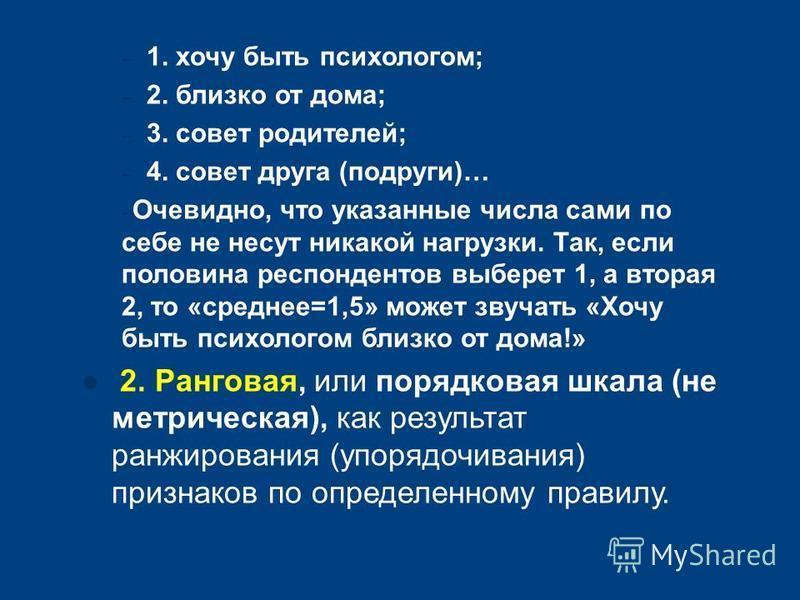 – 1. хочу быть психологом; – 2. близко от дома; – 3. совет родителей; – 4. совет друга (подруги)… – Очевидно, что указанные числа сами по себе не несут никакой нагрузки. Так, если половина респондентов выберет 1, а вторая 2, то «среднее=1,5» может зв
