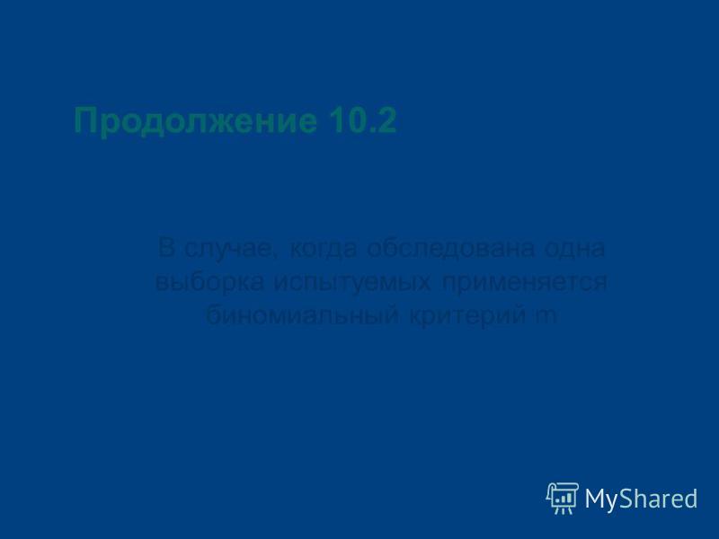 Продолжение 10.2 В случае, когда обследована одна выборка испытуемых применяется биномиальный критерий m