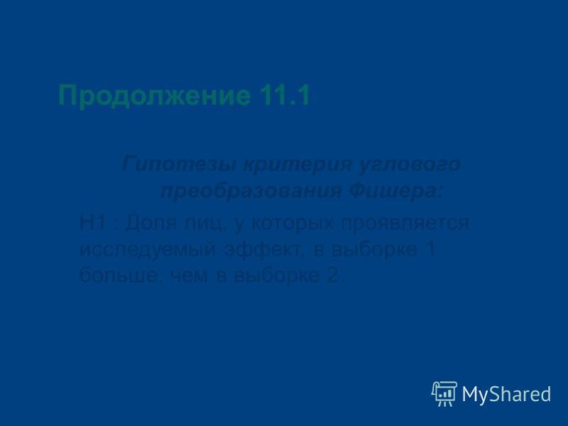 Продолжение 11.1 Гипотезы критерия углового преобразования Фишера: Н1 : Доля лиц, у которых проявляется исследуемый эффект, в выборке 1 больше, чем в выборке 2.