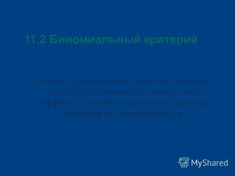 11.2 Биномиальный критерий Критерий предназначен для сопоставления частоты встречаемости какого-либо эффекта с теоретической или заданной частотой его встречаемости.