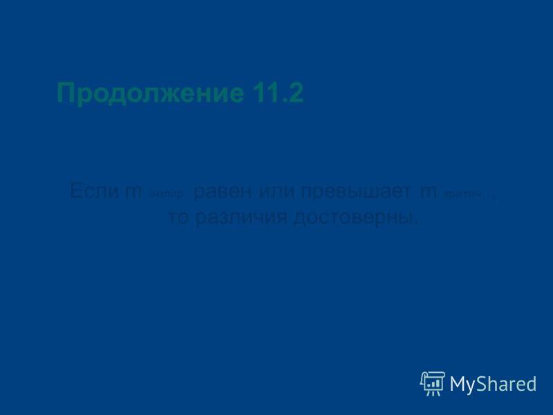 Продолжение 11.2 Если m эмпир. равен или превышает m критич., то различия достоверны.