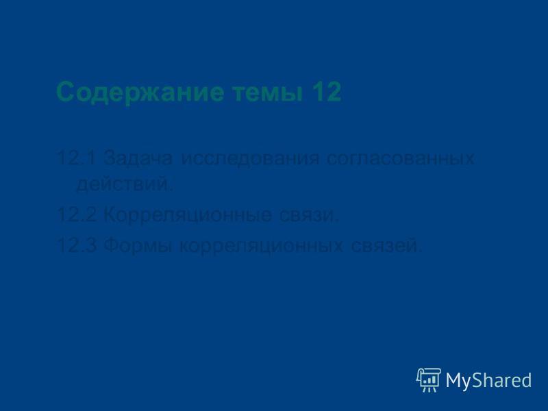 Содержание темы 12 12.1 Задача исследования согласованных действий. 12.2 Корреляционные связи. 12.3 Формы корреляционных связей.