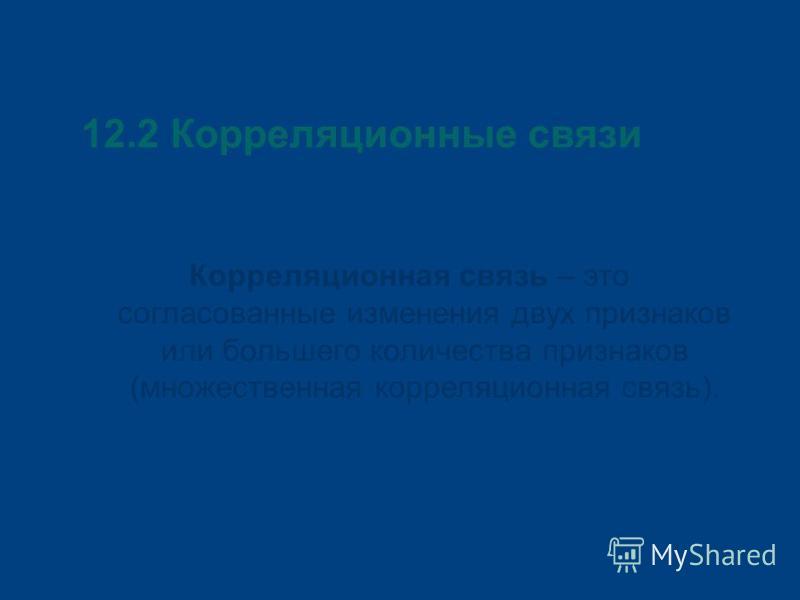 12.2 Корреляционные связи Корреляционная связь – это согласованные изменения двух признаков или большего количества признаков (множественная корреляционная связь).