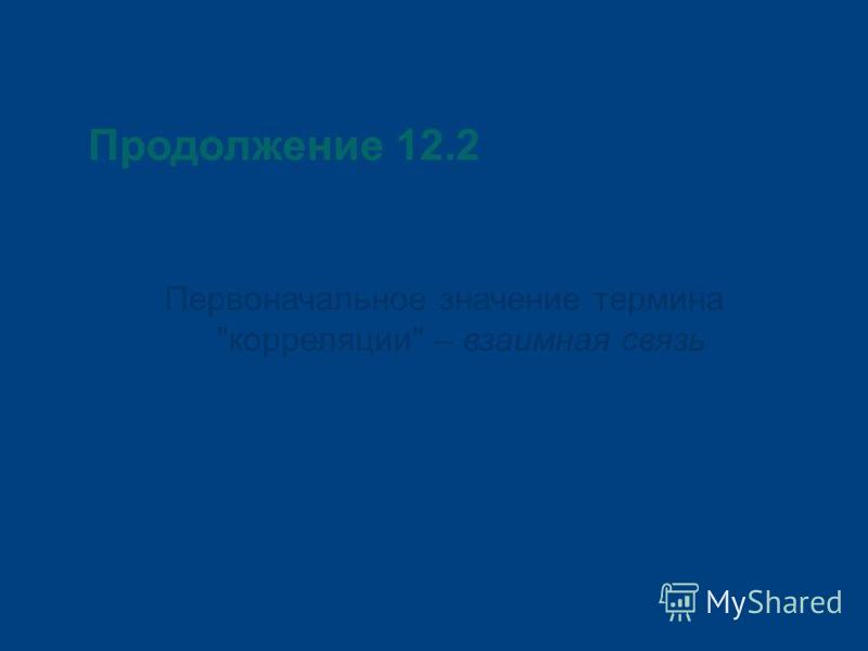 Продолжение 12.2 Первоначальное значение термина корреляции – взаимная связь
