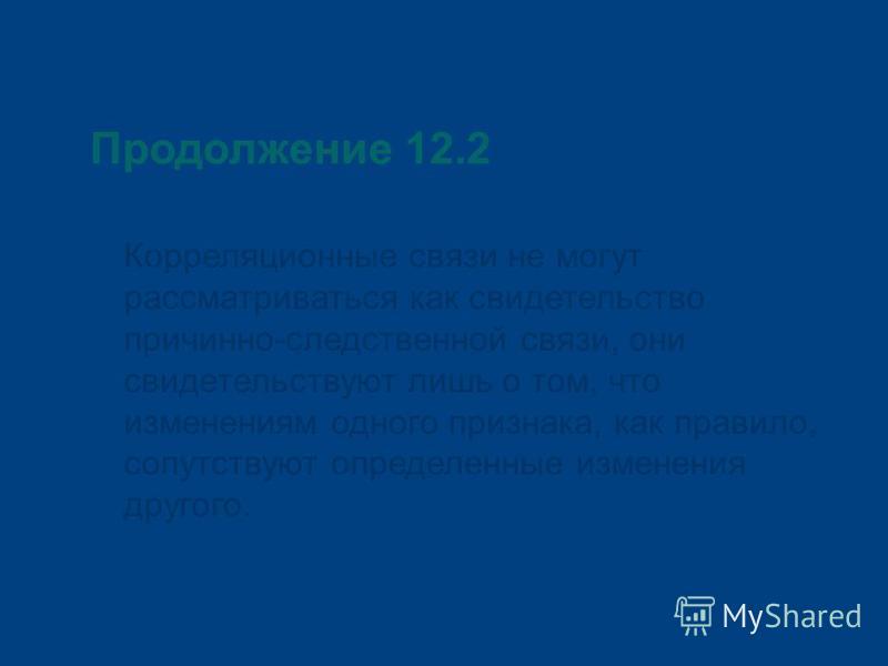 Продолжение 12.2 Корреляционные связи не могут рассматриваться как свидетельство причинно-следственной связи, они свидетельствуют лишь о том, что изменениям одного признака, как правило, сопутствуют определенные изменения другого.