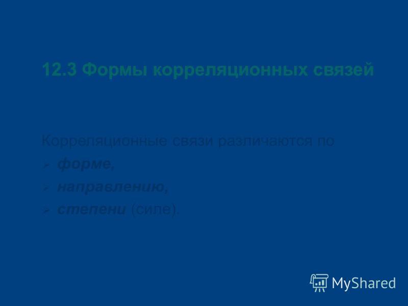 12.3 Формы корреляционных связей Корреляционные связи различаются по форме, направлению, степени (силе).