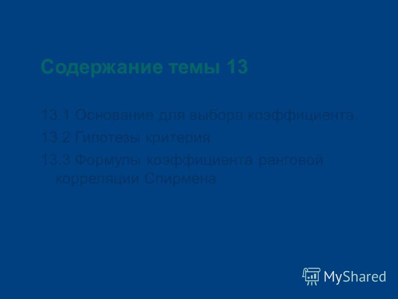 Содержание темы 13 13.1 Основание для выбора коэффициента. 13.2 Гипотезы критерия 13.3 Формулы коэффициента ранговой корреляции Спирмена