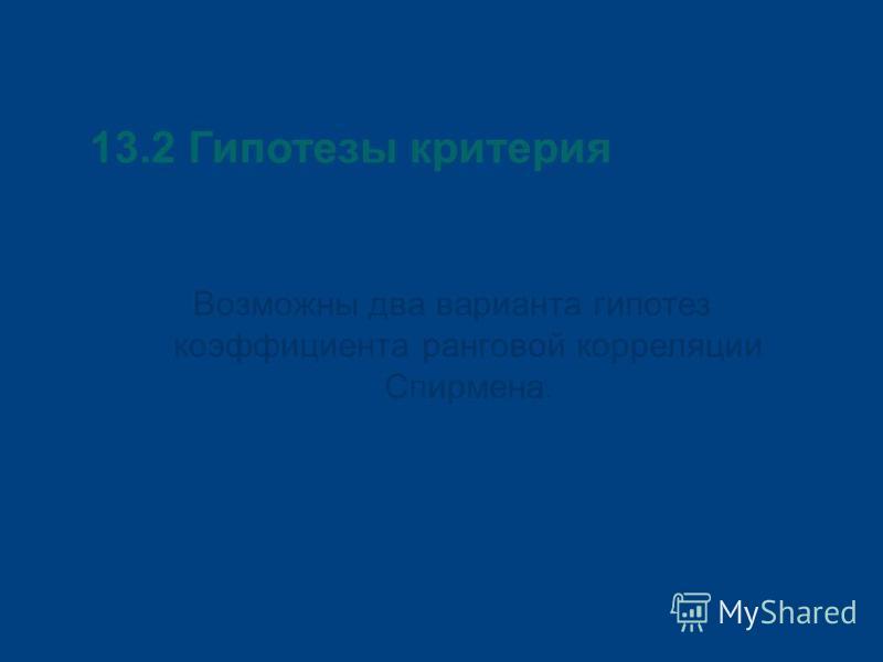 13.2 Гипотезы критерия Возможны два варианта гипотез коэффициента ранговой корреляции Спирмена.