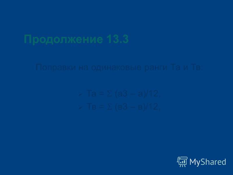 Продолжение 13.3 Поправки на одинаковые ранги Та и Тв: Та = (а 3 – а)/12, Тв = (в 3 – в)/12,
