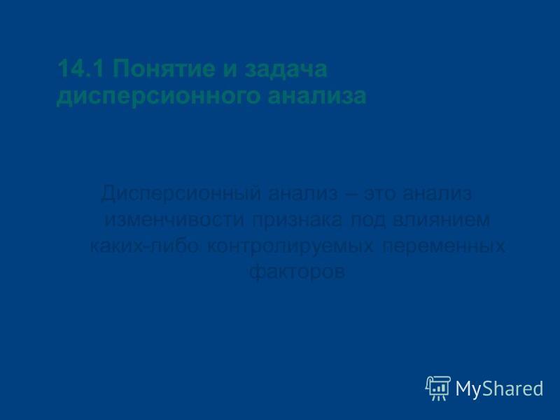 14.1 Понятие и задача дисперсионного анализа Дисперсионный анализ – это анализ изменчивости признака под влиянием каких-либо контролируемых переменных факторов