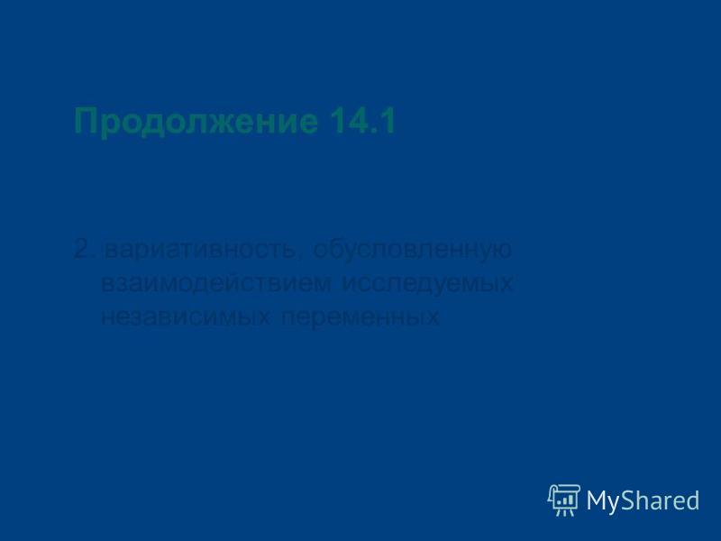 Продолжение 14.1 2. вариативность, обусловленную взаимодействием исследуемых независимых переменных