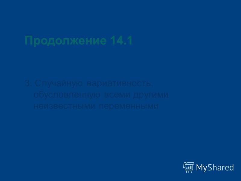 Продолжение 14.1 3. Случайную вариативность, обусловленную всеми другими неизвестными переменными