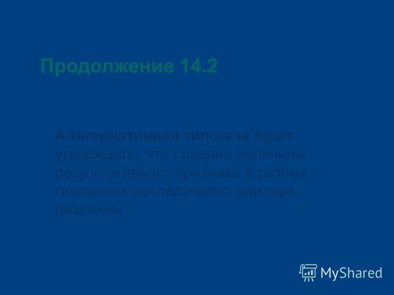 Продолжение 14.2 Альтернативная гипотеза будет утверждать, что средние величины результативного признака в разных градациях исследуемого фактора различны