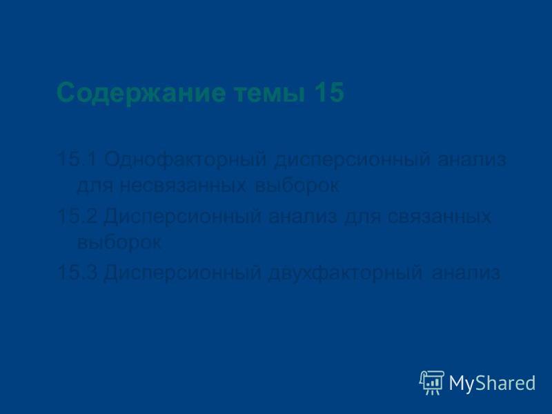 Содержание темы 15 15.1 Однофакторный дисперсионный анализ для несвязанных выборок 15.2 Дисперсионный анализ для связанных выборок 15.3 Дисперсионный двухфакторный анализ