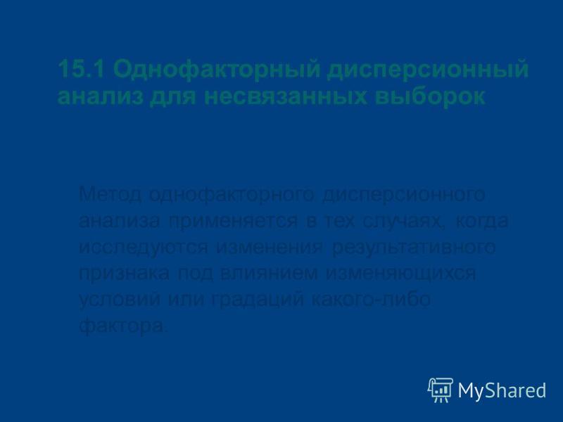 15.1 Однофакторный дисперсионный анализ для несвязанных выборок Метод однофакторного дисперсионного анализа применяется в тех случаях, когда исследуются изменения результативного признака под влиянием изменяющихся условий или градаций какого-либо фак