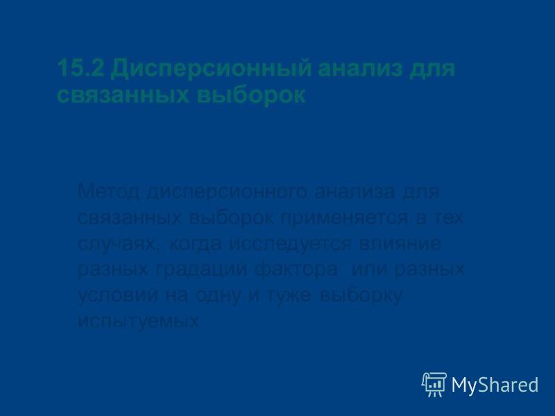 15.2 Дисперсионный анализ для связанных выборок Метод дисперсионного анализа для связанных выборок применяется в тех случаях, когда исследуется влияние разных градаций фактора или разных условий на одну и туже выборку испытуемых