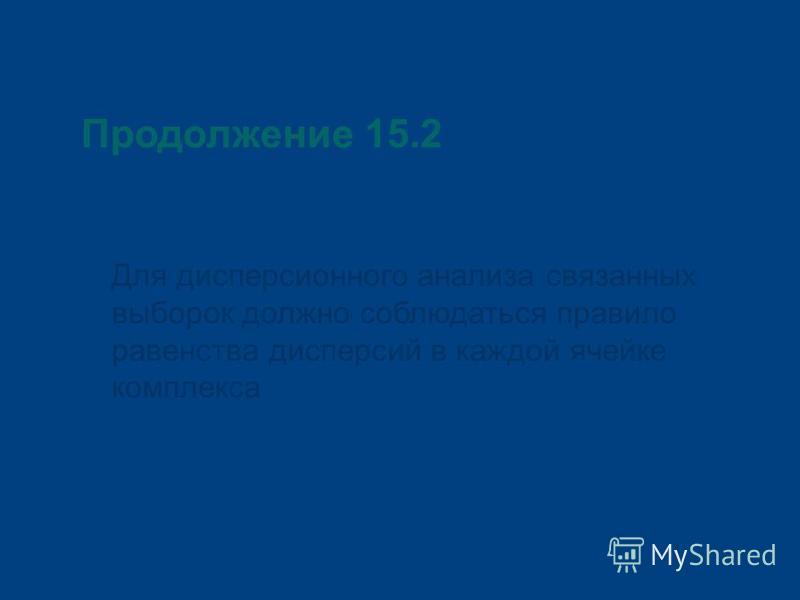 Продолжение 15.2 Для дисперсионного анализа связанных выборок должно соблюдаться правило равенства дисперсий в каждой ячейке комплекса