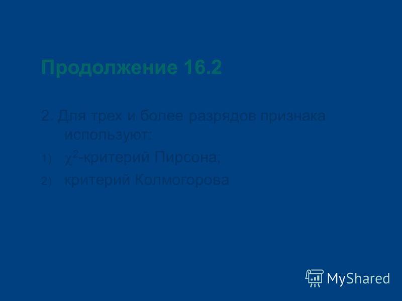 Продолжение 16.2 2. Для трех и более разрядов признака используют: 1) 2 -критерий Пирсона; 2) критерий Колмогорова