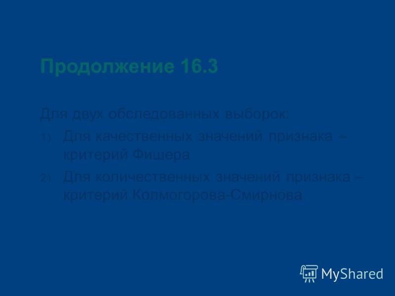 Продолжение 16.3 Для двух обследованных выборок: 1) Для качественных значений признака – критерий Фишера 2) Для количественных значений признака – критерий Колмогорова-Смирнова