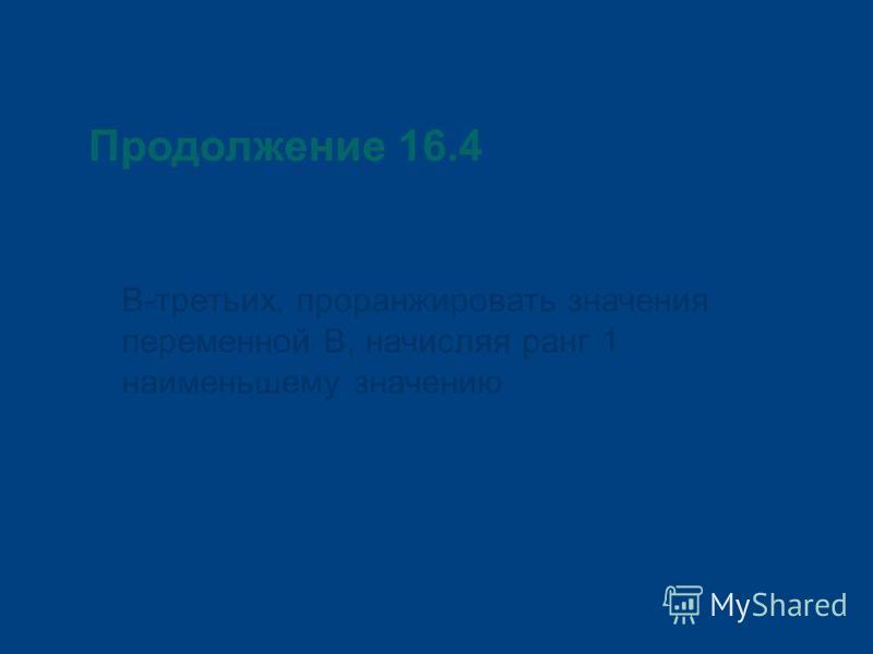Продолжение 16.4 В-третьих, проранжировать значения переменной В, начисляя ранг 1 наименьшему значению