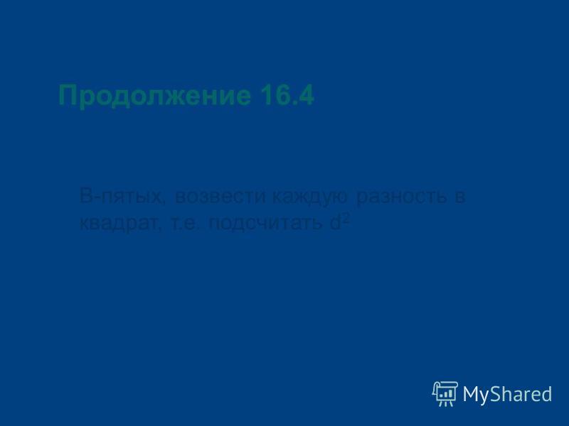 Продолжение 16.4 В-пятых, возвести каждую разность в квадрат, т.е. подсчитать d 2