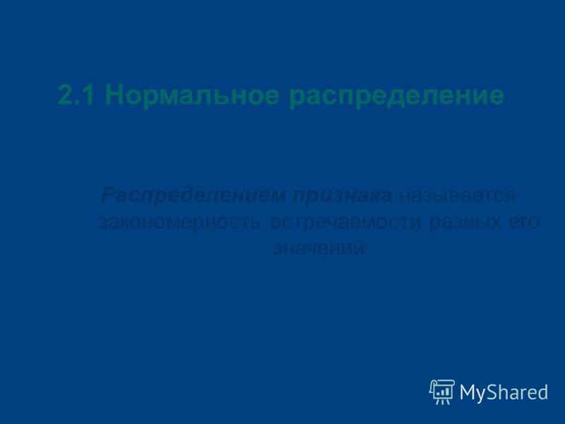 2.1 Нормальное распределение Распределением признака называется закономерность встречаемости разных его значений