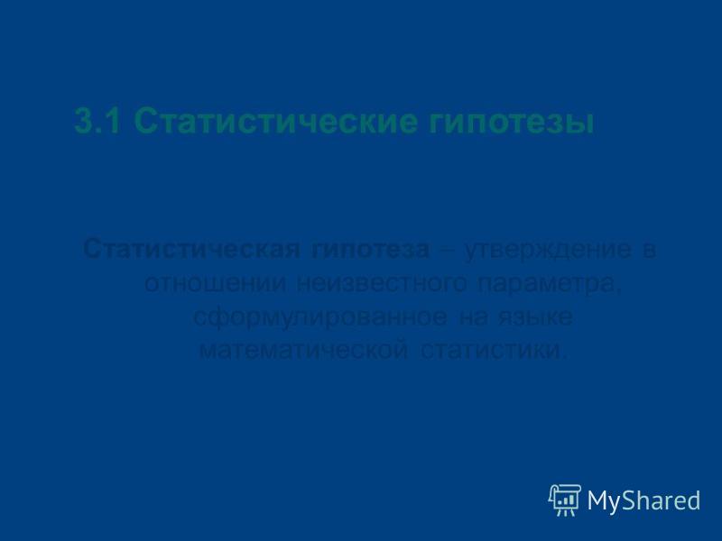 3.1 Статистические гипотезы Статистическая гипотеза – утверждение в отношении неизвестного параметра, сформулированное на языке математической статистики.