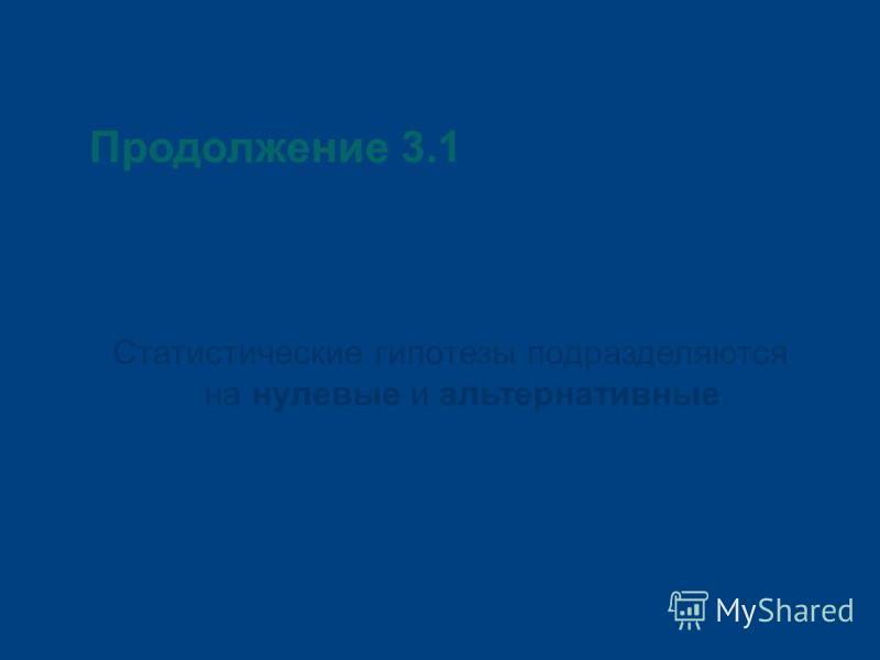 Продолжение 3.1 Статистические гипотезы подразделяются на нулевые и альтернативные.