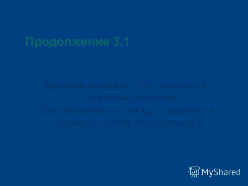 Продолжение 3.1 Нулевая гипотеза – это гипотеза об отсутствии различий. Она обозначается как Н 0 и называется нулевой, потому что содержит 0.