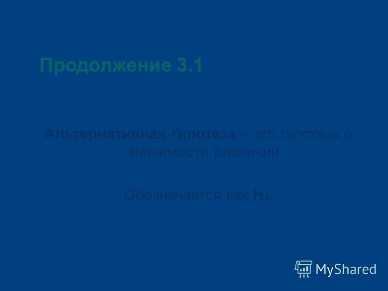 Продолжение 3.1 Альтернативная гипотеза – это гипотеза о значимости различий. Обозначается как Н 1.