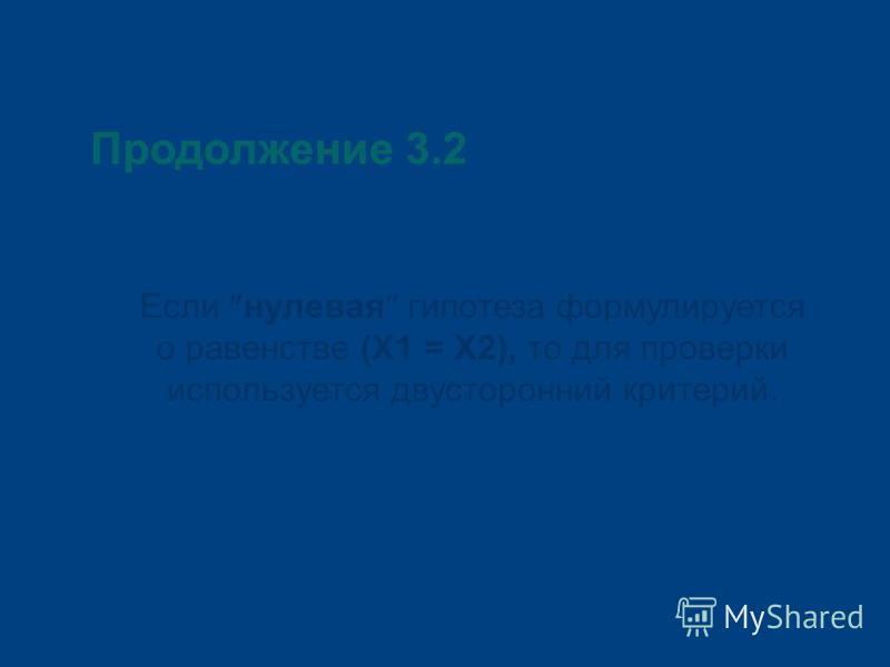 Продолжение 3.2 Если нулевая гипотеза формулируется о равенстве (Х1 = Х2), то для проверки используется двусторонний критерий.