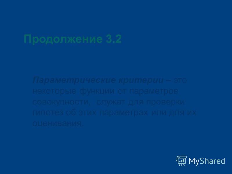 Продолжение 3.2 Параметрические критерии – это некоторые функции от параметров совокупности, служат для проверки гипотез об этих параметрах или для их оценивания.