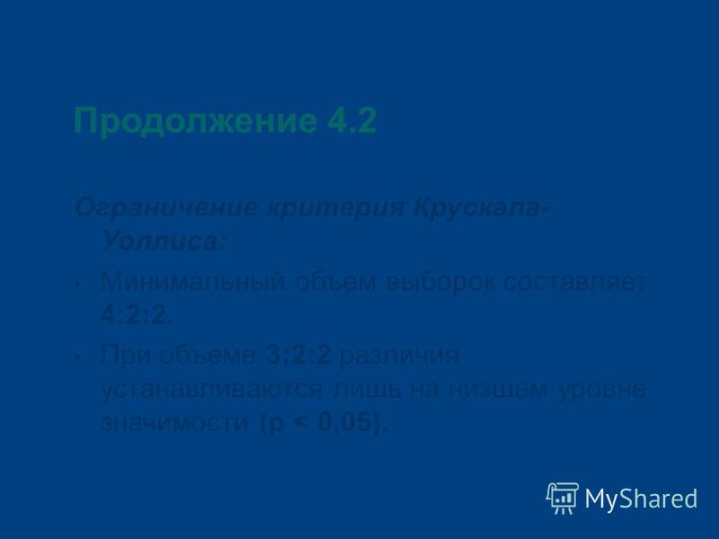Продолжение 4.2 Ограничение критерия Крускала- Уоллиса: Минимальный объем выборок составляет 4:2:2. При объеме 3:2:2 различия устанавливаются лишь на низшем уровне значимости (р < 0,05).
