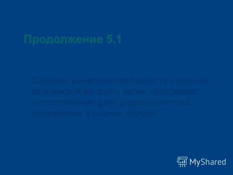 Продолжение 5.1 Сначала вычисляются разности отдельно для каждой из групп, затем производят сопоставление двух рядов разностей, полученных в разных группах