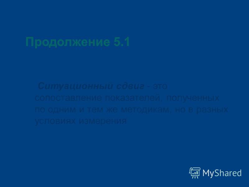 Продолжение 5.1 Ситуационный сдвиг - это сопоставление показателей, полученных по одним и тем же методикам, но в разных условиях измерения