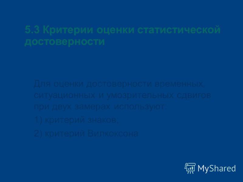 5.3 Критерии оценки статистической достоверности Для оценки достоверности временных, ситуационных и умозрительных сдвигов при двух замерах используют: 1) критерий знаков; 2) критерий Вилкоксона