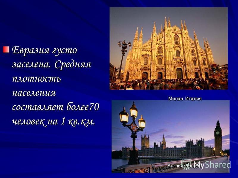 Евразия густо заселена. Средняя плотность населения составляет более 70 человек на 1 кв.км. Милан. Италия Англия. Лондон