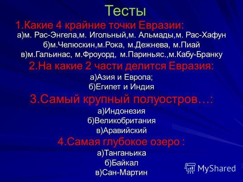 Тесты 1. Какие 4 крайние точки Евразии: а)м. Рас-Энгела,м. Игольный,м. Альмады,м. Рас-Хафун б)м.Челюскин,м.Рока, м.Дежнева, м.Пиай в)м.Гальинас, м.Фроуорд, м.Париньяс.,м.Кабу-Бранку 2. На какие 2 части делится Евразия: а)Азия и Европа; б)Египет и Инд