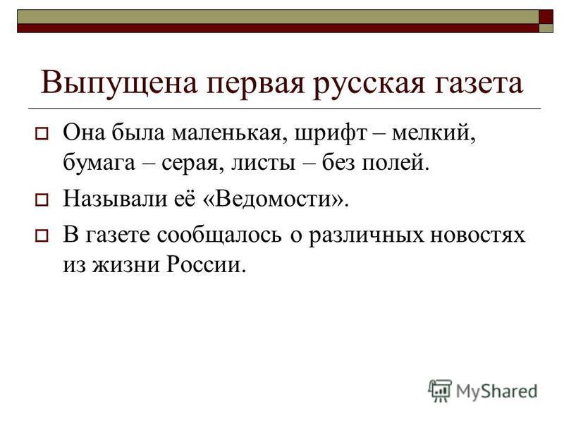 Выпущена первая русская газета Она была маленькая, шрифт – мелкий, бумага – серая, листы – без полей. Называли её «Ведомости». В газете сообщалось о различных новостях из жизни России.