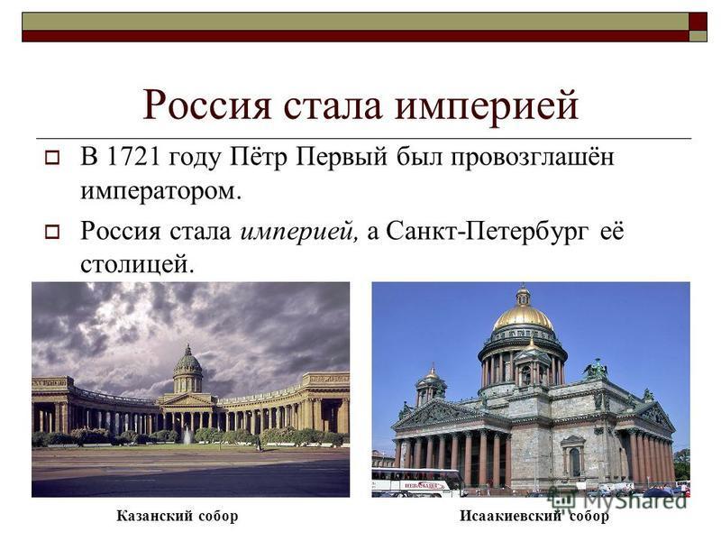 Россия стала империей В 1721 году Пётр Первый был провозглашён императором. Россия стала империей, а Санкт-Петербург её столицей. Казанский собор Исаакиевский собор